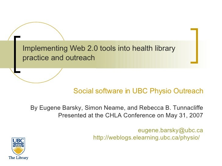 Implementing Web 2.0 tools into health library practice and outreach   Social software in UBC Physio Outreach By Eugene Ba...