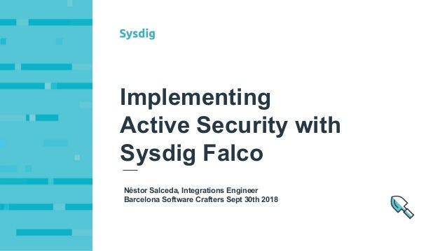 Néstor Salceda, Integrations Engineer Barcelona Software Crafters Sept 30th 2018 Implementing Active Security with Sysdig ...