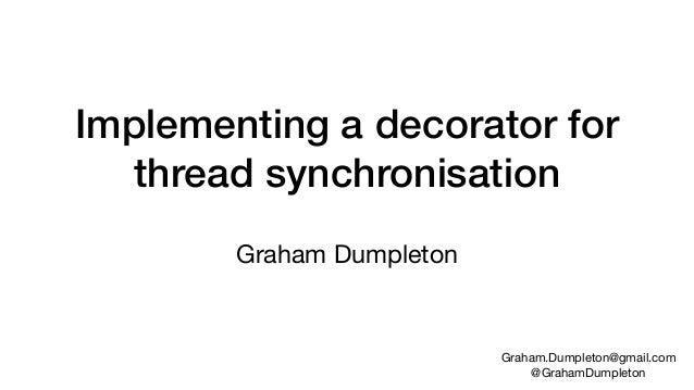 Implementing a decorator for thread synchronisation Graham Dumpleton Graham.Dumpleton@gmail.com  @GrahamDumpleton