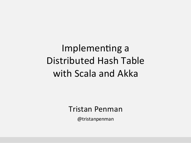 Implemen'ng	   a	   	    Distributed	   Hash	   Table	    with	   Scala	   and	   Akka	    Tristan	   Penman	    @tristanp...