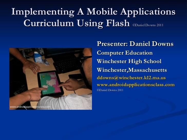Implementing A Mobile Applications Curriculum Using Flash  ©Daniel Downs 2011 <ul><li>Presenter: Daniel Downs </li></ul><u...