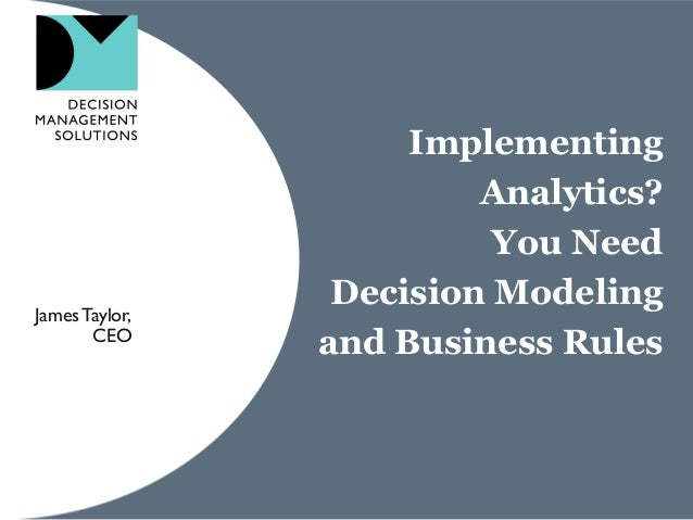 Implementing Analytics? You Need Decision Modeling and Business Rules JamesTaylor, CEO