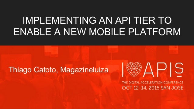IMPLEMENTING AN API TIER TO ENABLE A NEW MOBILE PLATFORM Thiago Catoto, Magazineluiza