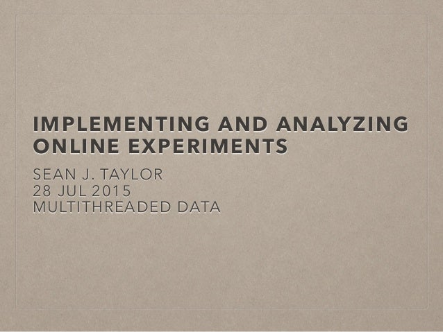 IMPLEMENTING AND ANALYZING ONLINE EXPERIMENTS SEAN J. TAYLOR 28 JUL 2015 MULTITHREADED DATA