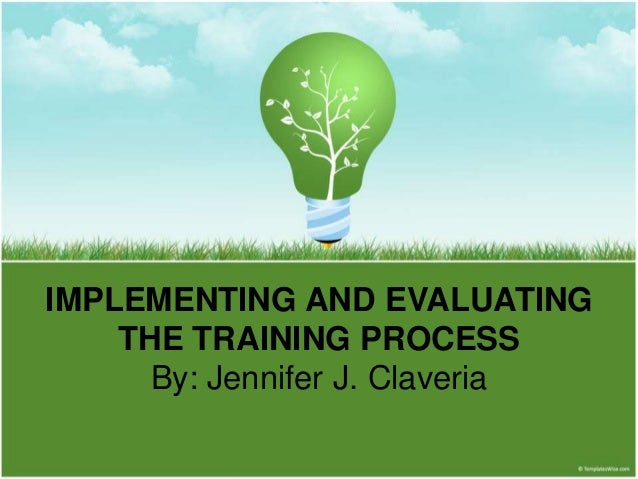 IMPLEMENTING AND EVALUATING THE TRAINING PROCESS By: Jennifer J. Claveria