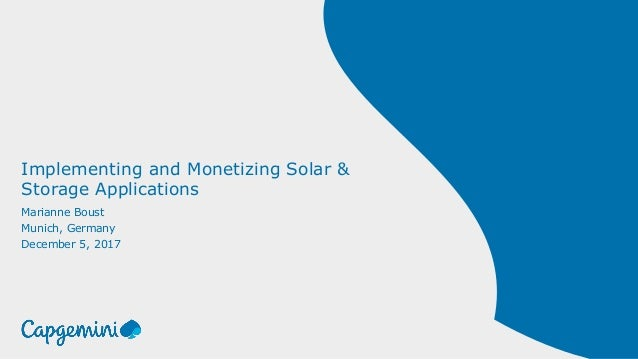 Implementing and Monetizing Solar & Storage Applications Marianne Boust Munich, Germany December 5, 2017