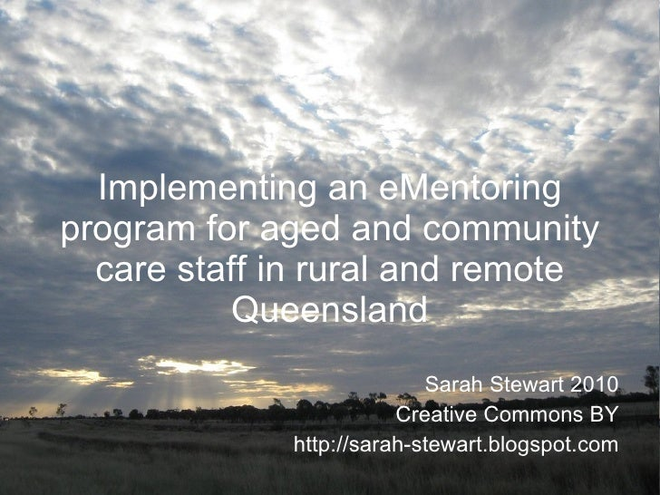 Implementing an eMentoring program for aged and community care staff in rural and remote Queensland Sarah Stewart 2010 Cre...