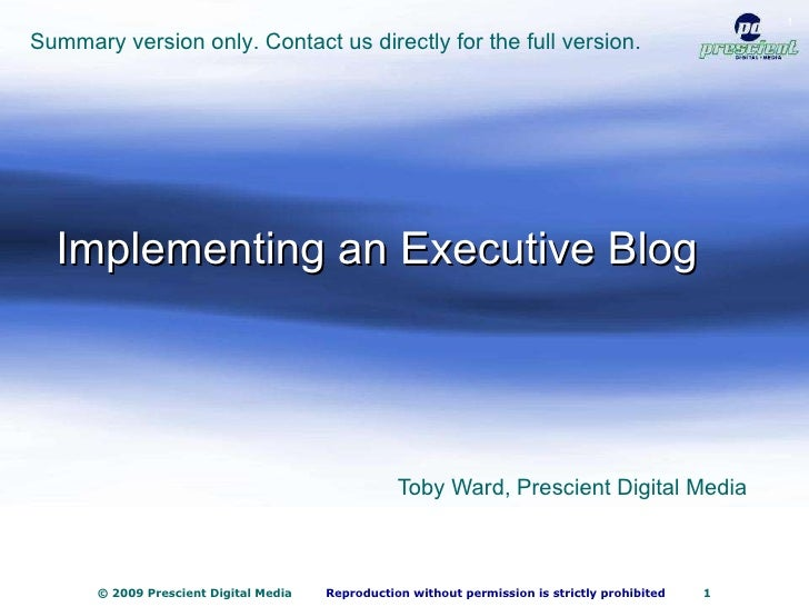 Implementing an Executive Blog Toby Ward, Prescient Digital Media Summary version only. Contact us directly for the full v...