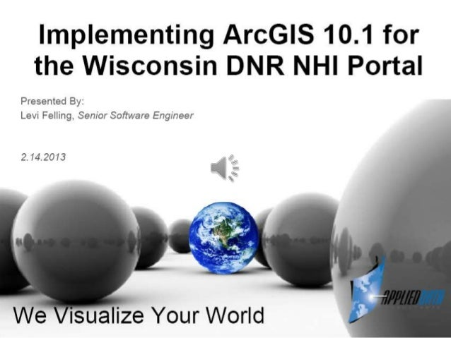 Implementing arc gis 10.1 for the wisconsin dnr nhi portal   levi felling