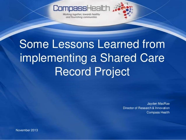 Some Lessons Learned from implementing a Shared Care Record Project Jayden MacRae Director of Research & Innovation Compas...