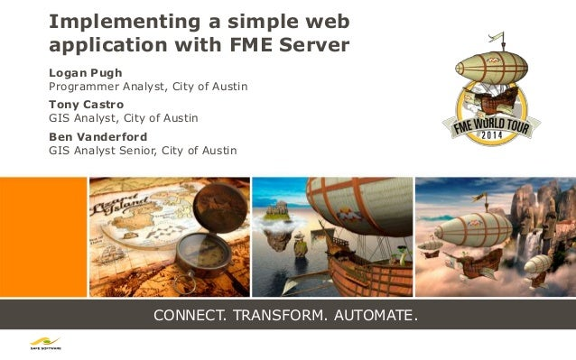 CONNECT. TRANSFORM. AUTOMATE. Implementing a simple web application with FME Server Logan Pugh Programmer Analyst, City of...