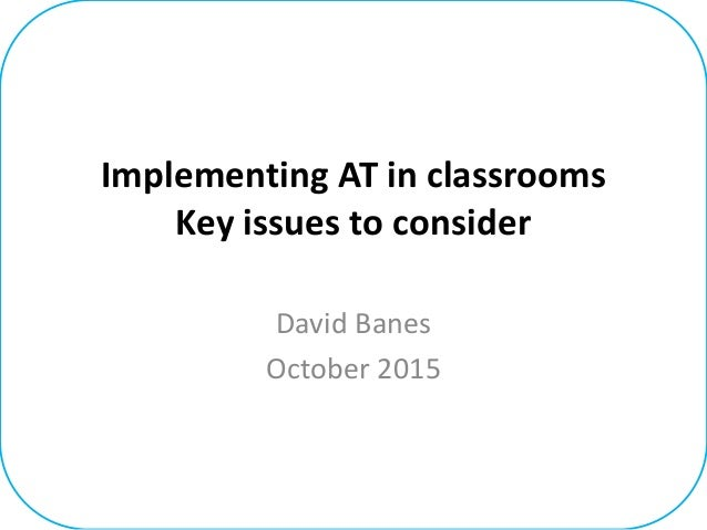 Implementing AT in classrooms Key issues to consider David Banes October 2015