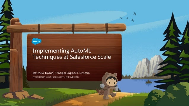 Implementing AutoML Techniques at Salesforce Scale mtovbin@salesforce.com, @tovbinm Matthew Tovbin, Principal Engineer, Ei...