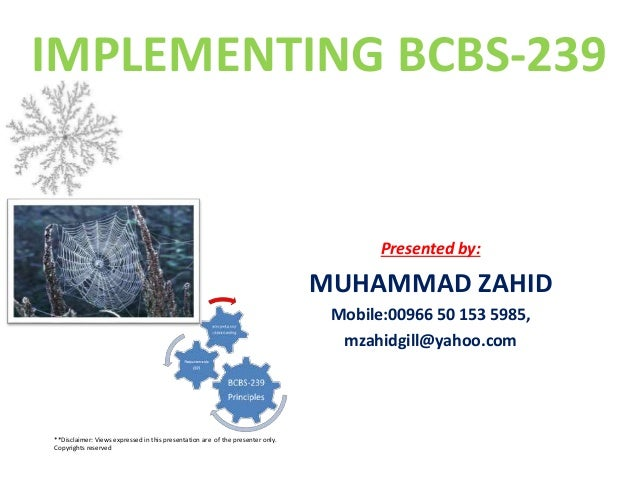 IMPLEMENTING BCBS-239 Presented by: MUHAMMAD ZAHID Mobile:00966 50 153 5985, mzahidgill@yahoo.com **Disclaimer: Views expr...
