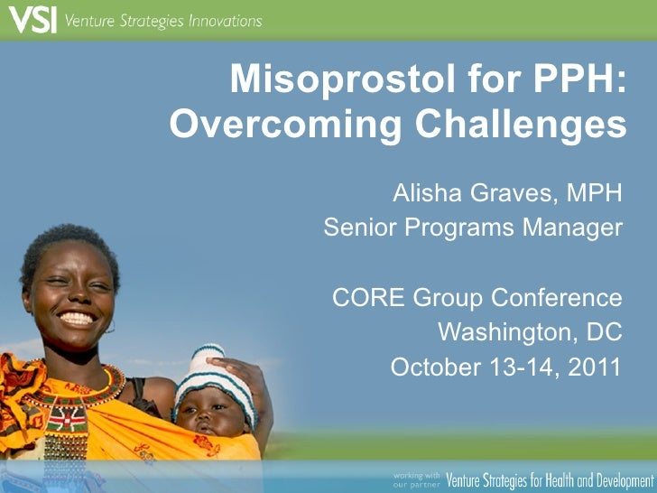 Misoprostol for PPH: Overcoming Challenges Alisha Graves, MPH Senior Programs Manager CORE Group Conference Washington, DC...
