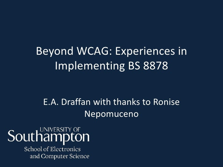 Beyond WCAG: Experiences in   Implementing BS 8878 E.A. Draffan with thanks to Ronise            Nepomuceno