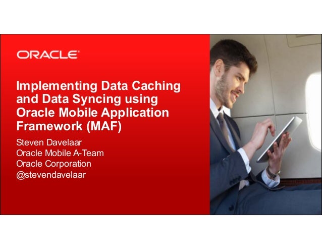 Implementing Data Caching  and Data Syncing using  Oracle Mobile Application  Framework (MAF)  Steven Davelaar  Oracle Mob...