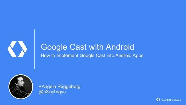 Google Cast with Android How to Implement Google Cast into Android Apps +Angelo Rüggeberg @s3xy4ngyc