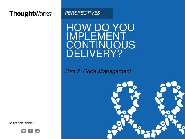 HOW DO YOU IMPLEMENT CONTINUOUS DELIVERY? Part 2: Code Management Share this ebook. PERSPECTIVES