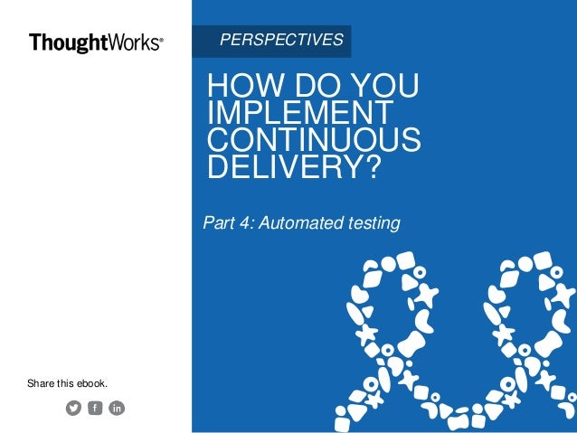 HOW DO YOU IMPLEMENT CONTINUOUS DELIVERY? Part 4: Automated testing Share this ebook. PERSPECTIVES