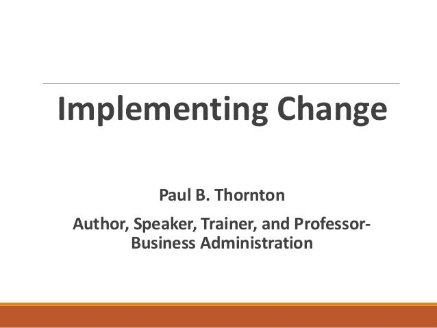Implementing Change Paul B. Thornton Author, Speaker, Trainer, and Professor- Business Administration