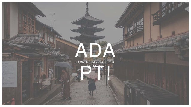 ADA PT! HOW TO INSPIRE FOR CHANGE