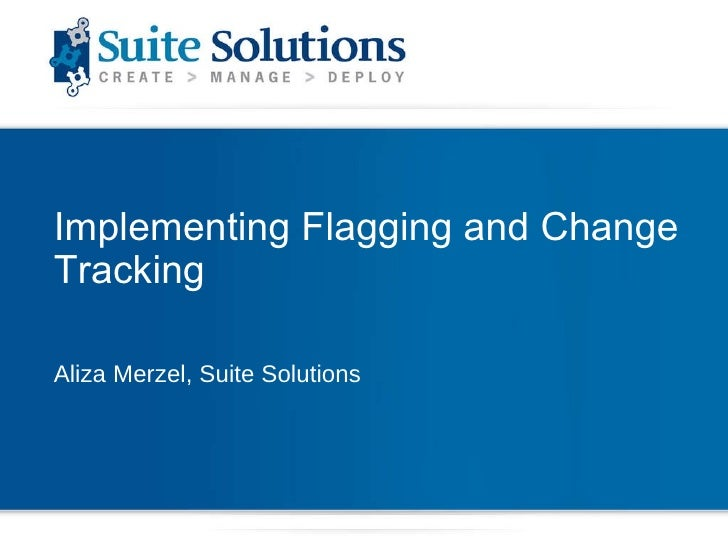 Implementing Flagging and Change Tracking Aliza Merzel, Suite Solutions