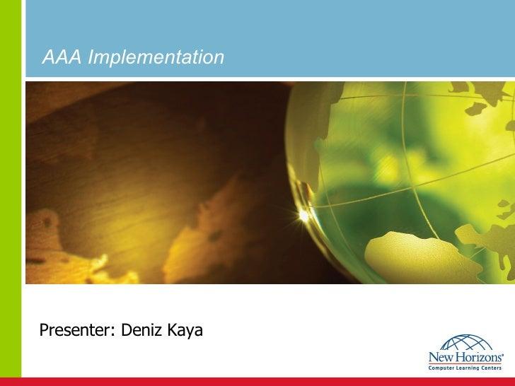 AAA Implementation   Presenter: Deniz Kaya
