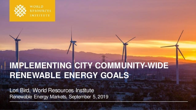 IMPLEMENTING CITY COMMUNITY-WIDE RENEWABLE ENERGY GOALS Lori Bird, World Resources Institute Renewable Energy Markets, Sep...