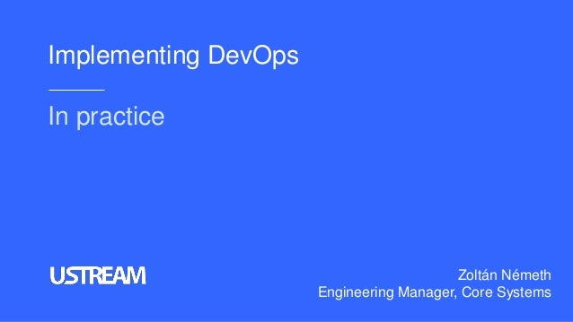 Implementing DevOps In practice Zoltán Németh Engineering Manager, Core Systems