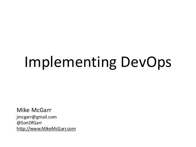 Implementing DevOps  Mike McGarr  jmcgarr@gmail.com  @SonOfGarr  http://www.MikeMcGarr.com