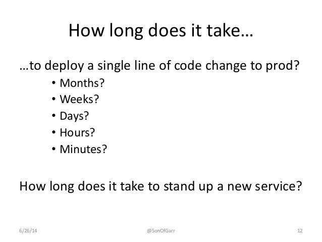How long does it take…  …to deploy a single line of code change to prod?  • Months?  • Weeks?  • Days?  • Hours?  • Minute...