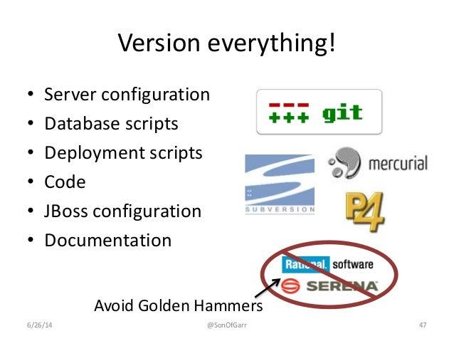 Version everything!  • Server configuration  • Database scripts  • Deployment scripts  • Code  • JBoss configuration  • Do...