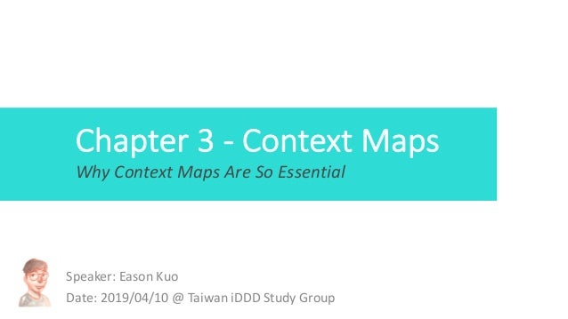 Chapter 3 - Context Maps Speaker: Eason Kuo Date: 2019/04/10 @ Taiwan iDDD Study Group Why Context Maps Are So Essential