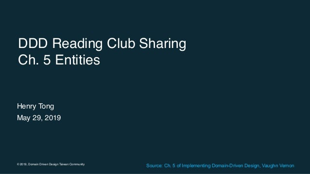 © 2019, Domain Driven Design Taiwan Community DDD Reading Club Sharing Ch. 5 Entities Henry Tong May 29, 2019 Source: Ch. ...