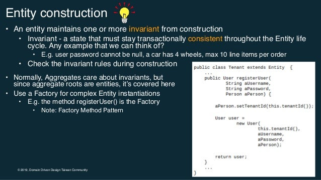 © 2019, Domain Driven Design Taiwan Community Entity construction • An entity maintains one or more invariant from constru...