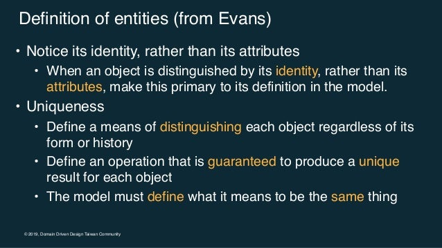 © 2019, Domain Driven Design Taiwan Community Definition of entities (from Evans) • Notice its identity, rather than its a...