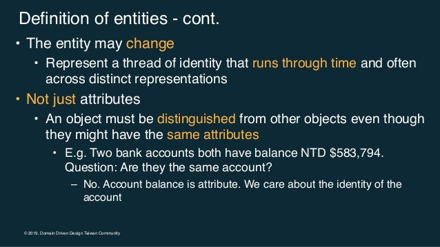 © 2019, Domain Driven Design Taiwan Community Definition of entities - cont. • The entity may change • Represent a thread ...