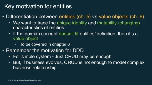 © 2019, Domain Driven Design Taiwan Community Key motivation for entities • Differentiation between entities (ch. 5) vs va...