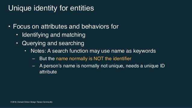 © 2019, Domain Driven Design Taiwan Community Unique identity for entities • Focus on attributes and behaviors for • Ident...
