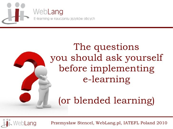 The questions you should ask yourself   before implementing        e-learning     (or blended learning)  Przemysław Stence...