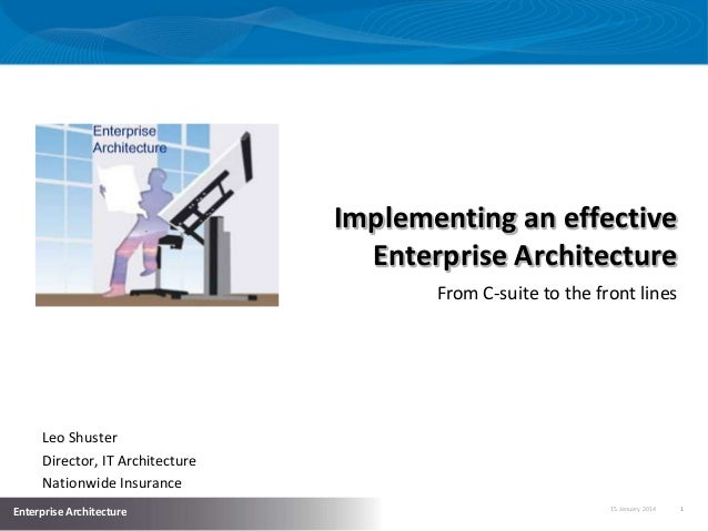 Implementing an effective Enterprise Architecture From C-suite to the front lines  Leo Shuster Director, IT Architecture N...