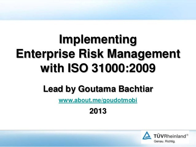 Implementing Enterprise Risk Management with ISO 31000:2009 Lead by Goutama Bachtiar www.about.me/goudotmobi  2013
