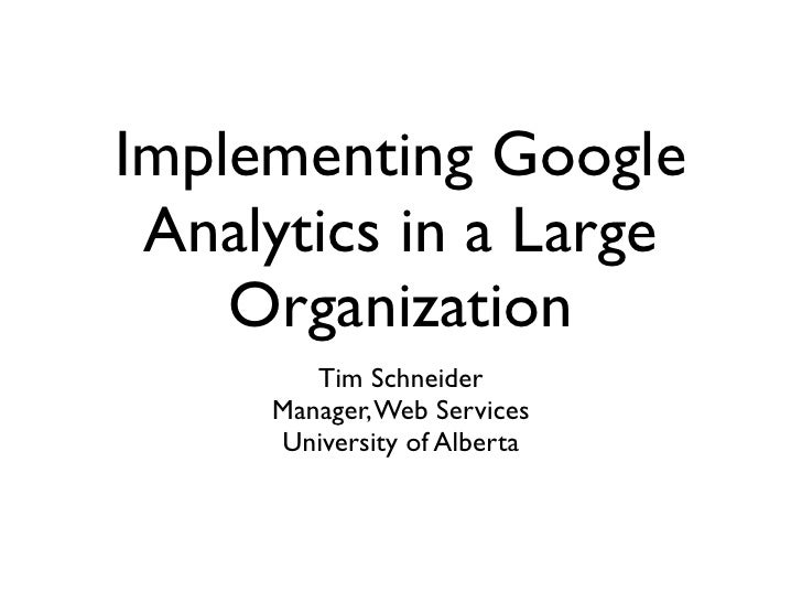 Implementing Google  Analytics in a Large     Organization         Tim Schneider      Manager, Web Services      Universit...