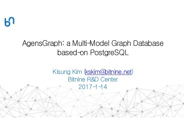 AgensGraph: a Multi-Model Graph Database based-on PostgreSQL Kisung Kim (kskim@bitnine.net) Bitnine R&D Center 2017-1-14