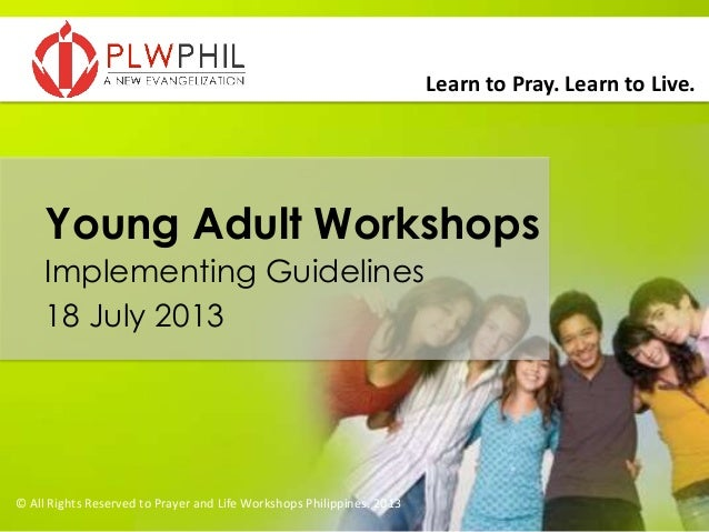 Learn to Pray. Learn to Live. Young Adult Workshops Implementing Guidelines 18 July 2013 © All Rights Reserved to Prayer a...