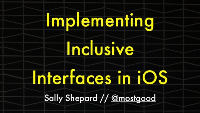 Implementing Inclusive Interfaces in iOS Sally Shepard // @mostgood