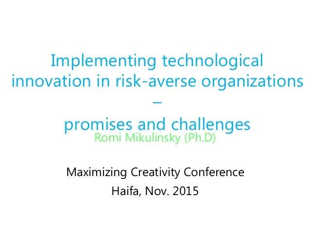 Romi Mikulinsky (Ph.D) Maximizing Creativity Conference Haifa, Nov. 2015 Implementing technological innovation in risk-ave...