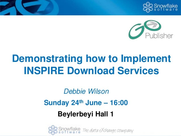Demonstrating how to Implement  INSPIRE Download Services           Debbie Wilson      Sunday 24th June – 16:00         Be...