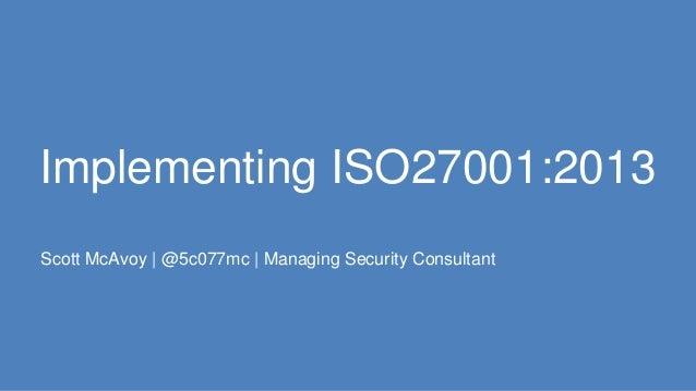 Implementing ISO27001:2013 Scott McAvoy | @5c077mc | Managing Security Consultant